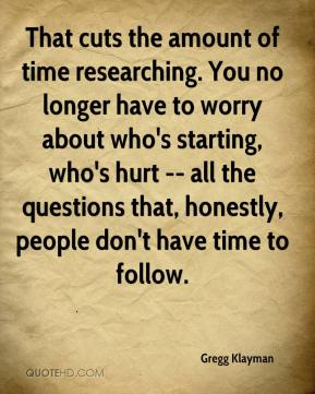 Gregg Klayman - That cuts the amount of time researching. You no longer have to worry about who's starting, who's hurt -- all the questions that, honestly, people don't have time to follow.