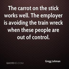 Gregg Lehman - The carrot on the stick works well. The employer is avoiding the train wreck when these people are out of control.