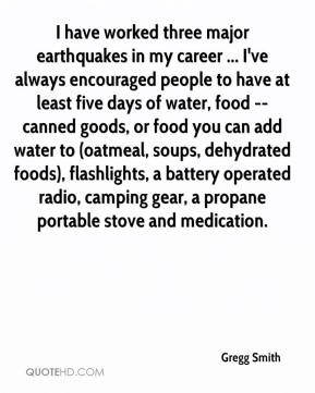 Gregg Smith - I have worked three major earthquakes in my career ... I've always encouraged people to have at least five days of water, food -- canned goods, or food you can add water to (oatmeal, soups, dehydrated foods), flashlights, a battery operated radio, camping gear, a propane portable stove and medication.