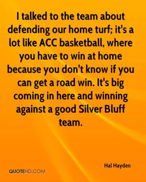 Hal Hayden - I talked to the team about defending our home turf; it's a lot like ACC basketball, where you have to win at home because you don't know if you can get a road win. It's big coming in here and winning against a good Silver Bluff team.