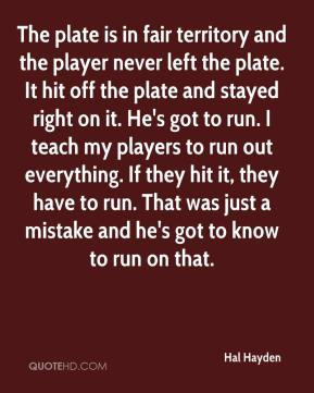Hal Hayden - The plate is in fair territory and the player never left the plate. It hit off the plate and stayed right on it. He's got to run. I teach my players to run out everything. If they hit it, they have to run. That was just a mistake and he's got to know to run on that.