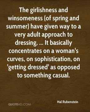 Hal Rubenstein - The girlishness and winsomeness (of spring and summer) have given way to a very adult approach to dressing, ... It basically concentrates on a woman's curves, on sophistication, on 'getting dressed' as opposed to something casual.