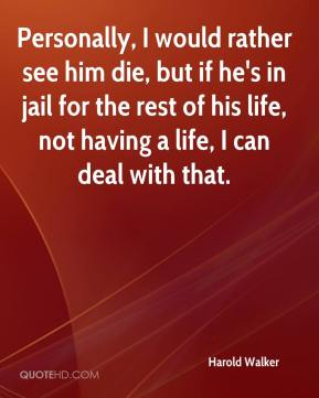 Harold Walker - Personally, I would rather see him die, but if he's in jail for the rest of his life, not having a life, I can deal with that.
