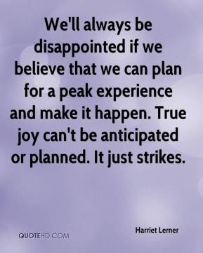 Harriet Lerner - We'll always be disappointed if we believe that we can plan for a peak experience and make it happen. True joy can't be anticipated or planned. It just strikes.