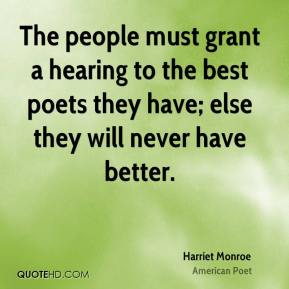 Harriet Monroe - The people must grant a hearing to the best poets they have; else they will never have better.
