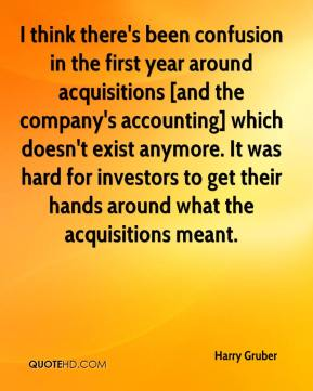 Harry Gruber - I think there's been confusion in the first year around acquisitions [and the company's accounting] which doesn't exist anymore. It was hard for investors to get their hands around what the acquisitions meant.