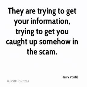 Harry Ponfil - They are trying to get your information, trying to get you caught up somehow in the scam.