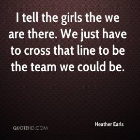 Heather Earls - I tell the girls the we are there. We just have to cross that line to be the team we could be.