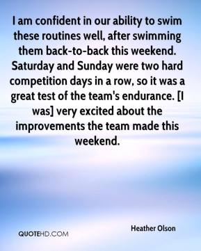 Heather Olson - I am confident in our ability to swim these routines well, after swimming them back-to-back this weekend. Saturday and Sunday were two hard competition days in a row, so it was a great test of the team's endurance. [I was] very excited about the improvements the team made this weekend.