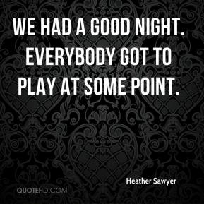 Heather Sawyer - We had a good night. Everybody got to play at some point.