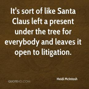 Heidi McIntosh - It's sort of like Santa Claus left a present under the tree for everybody and leaves it open to litigation.