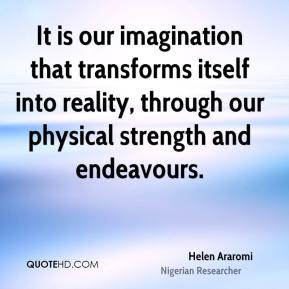 Helen Araromi - It is our imagination that transforms itself into reality, through our physical strength and endeavours.