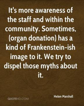 Helen Marshall - It's more awareness of the staff and within the community. Sometimes, (organ donation) has a kind of Frankenstein-ish image to it. We try to dispel those myths about it.