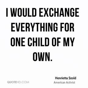 I would exchange everything for one child of my own.