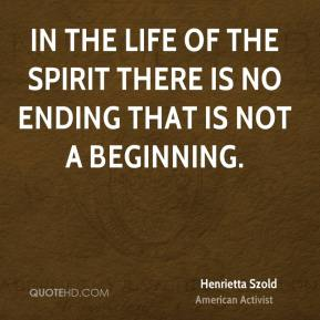 In the life of the spirit there is no ending that is not a beginning.
