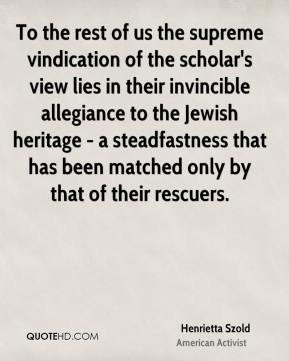 Henrietta Szold - To the rest of us the supreme vindication of the scholar's view lies in their invincible allegiance to the Jewish heritage - a steadfastness that has been matched only by that of their rescuers.