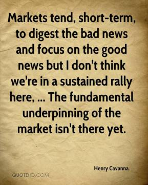 Henry Cavanna - Markets tend, short-term, to digest the bad news and focus on the good news but I don't think we're in a sustained rally here, ... The fundamental underpinning of the market isn't there yet.