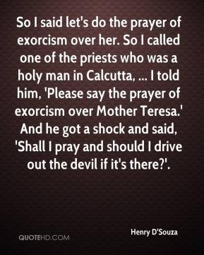 Henry D'Souza - So I said let's do the prayer of exorcism over her. So I called one of the priests who was a holy man in Calcutta, ... I told him, 'Please say the prayer of exorcism over Mother Teresa.' And he got a shock and said, 'Shall I pray and should I drive out the devil if it's there?'.