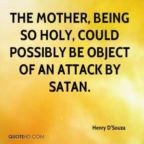 Henry D'Souza - the mother, being so holy, could possibly be object of an attack by Satan.