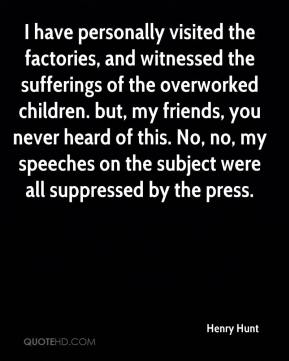 Henry Hunt - I have personally visited the factories, and witnessed the sufferings of the overworked children. but, my friends, you never heard of this. No, no, my speeches on the subject were all suppressed by the press.