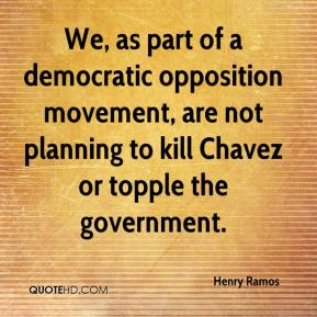 Henry Ramos - We, as part of a democratic opposition movement, are not planning to kill Chavez or topple the government.