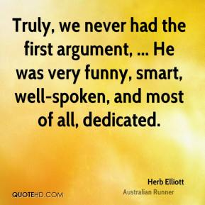Herb Elliott - Truly, we never had the first argument, ... He was very funny, smart, well-spoken, and most of all, dedicated.