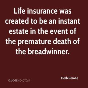 Herb Perone - Life insurance was created to be an instant estate in the event of the premature death of the breadwinner.