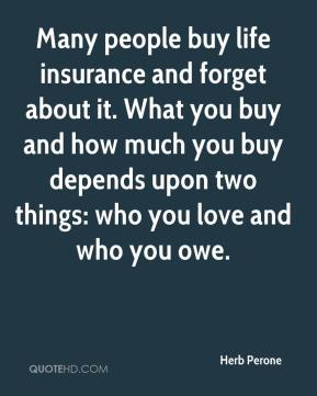 Herb Perone - Many people buy life insurance and forget about it. What you buy and how much you buy depends upon two things: who you love and who you owe.