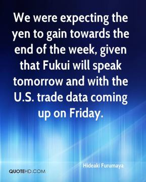 Hideaki Furumaya - We were expecting the yen to gain towards the end of the week, given that Fukui will speak tomorrow and with the U.S. trade data coming up on Friday.
