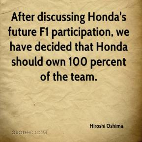 Hiroshi Oshima - After discussing Honda's future F1 participation, we have decided that Honda should own 100 percent of the team.