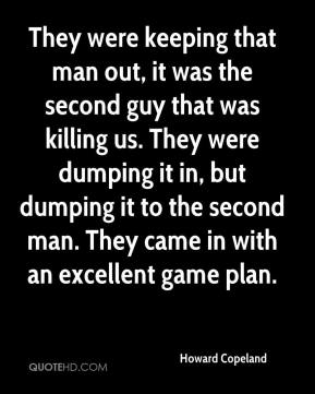 Howard Copeland - They were keeping that man out, it was the second guy that was killing us. They were dumping it in, but dumping it to the second man. They came in with an excellent game plan.
