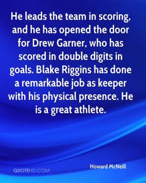 Howard McNeill - He leads the team in scoring, and he has opened the door for Drew Garner, who has scored in double digits in goals. Blake Riggins has done a remarkable job as keeper with his physical presence. He is a great athlete.