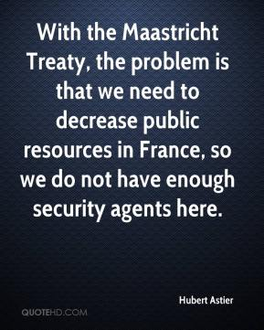 Hubert Astier - With the Maastricht Treaty, the problem is that we need to decrease public resources in France, so we do not have enough security agents here.