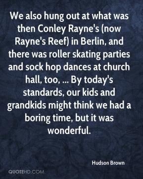 Hudson Brown - We also hung out at what was then Conley Rayne's (now Rayne's Reef) in Berlin, and there was roller skating parties and sock hop dances at church hall, too, ... By today's standards, our kids and grandkids might think we had a boring time, but it was wonderful.