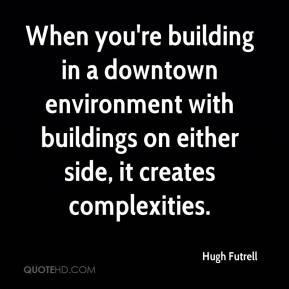 Hugh Futrell - When you're building in a downtown environment with buildings on either side, it creates complexities.