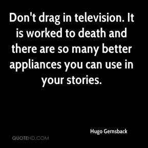 Hugo Gernsback - Don't drag in television. It is worked to death and there are so many better appliances you can use in your stories.