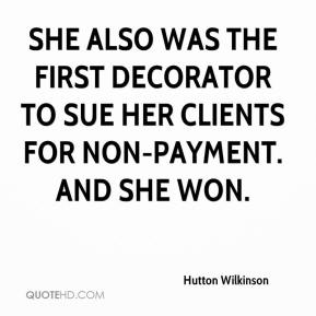 Hutton Wilkinson - She also was the first decorator to sue her clients for non-payment. And she won.