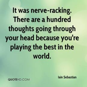 It was nerve-racking. There are a hundred thoughts going through your head because you're playing the best in the world.