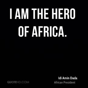 Idi Amin Dada - I am the hero of Africa.