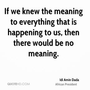 If we knew the meaning to everything that is happening to us, then there would be no meaning.