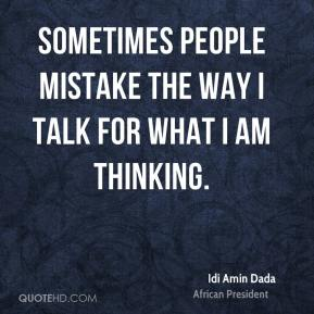 Sometimes people mistake the way I talk for what I am thinking.