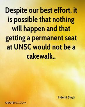 Inderjit Singh - Despite our best effort, it is possible that nothing will happen and that getting a permanent seat at UNSC would not be a cakewalk.