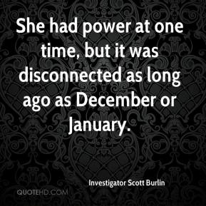 Investigator Scott Burlin - She had power at one time, but it was disconnected as long ago as December or January.