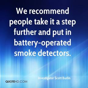 Investigator Scott Burlin - We recommend people take it a step further and put in battery-operated smoke detectors.