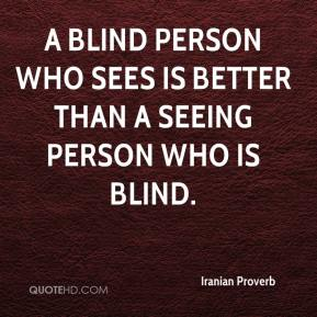 Iranian Proverb - A blind person who sees is better than a seeing person who is blind.