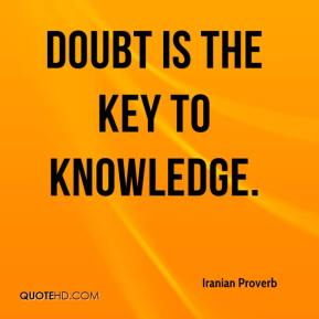 Iranian Proverb - Doubt is the key to knowledge.