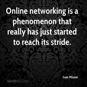 Ivan Misner - Online networking is a phenomenon that really has just started to reach its stride.