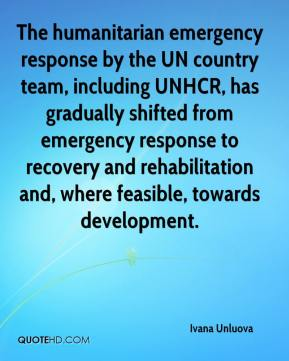 Ivana Unluova - The humanitarian emergency response by the UN country team, including UNHCR, has gradually shifted from emergency response to recovery and rehabilitation and, where feasible, towards development.
