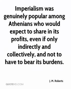 J. M. Roberts - Imperialism was genuinely popular among Athenians who would expect to share in its profits, even if only indirectly and collectively, and not to have to bear its burdens.