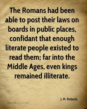 J. M. Roberts - The Romans had been able to post their laws on boards in public places, confidant that enough literate people existed to read them; far into the Middle Ages, even kings remained illiterate.